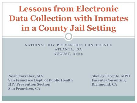 Lessons from Electronic Data Collection with Inmates in a County Jail Setting NATIONAL HIV PREVENTION CONFERENCE ATLANTA, GA AUGUST, 2009 Noah Carraher,