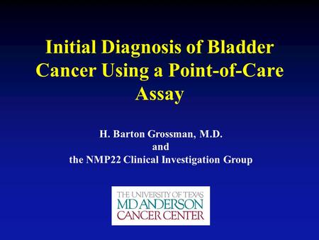 Initial Diagnosis of Bladder Cancer Using a Point-of-Care Assay H. Barton Grossman, M.D. and the NMP22 Clinical Investigation Group.