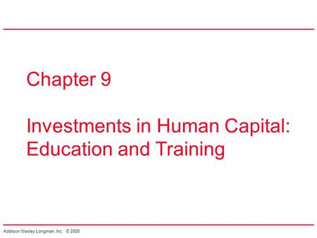 Addison Wesley Longman, Inc. © 2000 Chapter 9 Investments in Human Capital: Education and Training.
