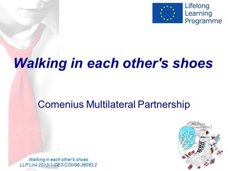 Walking in each other's shoes LLP Link 2013-1-DE3-COM06-36083 2 Walking in each other's shoes Comenius Multilateral Partnership.