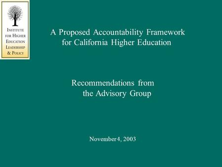 A Proposed Accountability Framework for California Higher Education Recommendations from the Advisory Group November 4, 2003.