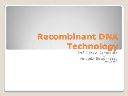 Recombinant DNA Technology Prof. Elena A. Carrasquillo Chapter 4 Molecular Biotechnology Lecture 4.