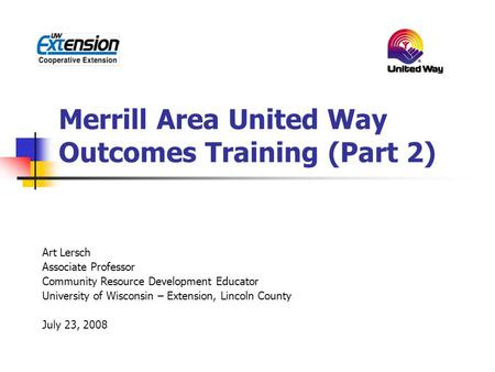Merrill Area United Way Outcomes Training (Part 2) Art Lersch Associate Professor Community Resource Development Educator University of Wisconsin – Extension,