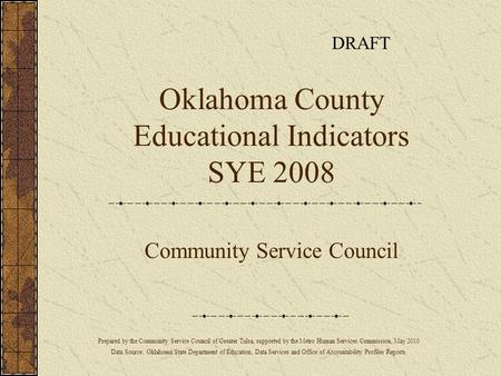 Oklahoma County Educational Indicators SYE 2008 Community Service Council Prepared by the Community Service Council of Greater Tulsa, supported by the.