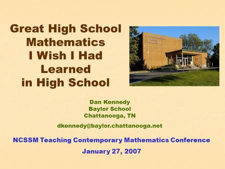 Great High School Mathematics I Wish I Had Learned in High School NCSSM Teaching Contemporary Mathematics Conference January 27, 2007 Dan Kennedy Baylor.