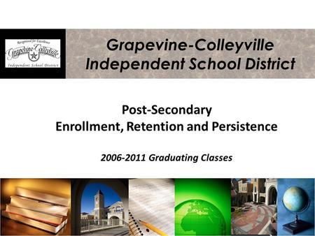 Grapevine-Colleyville Independent School District Post-Secondary Enrollment, Retention and Persistence 2006-2011 Graduating Classes.
