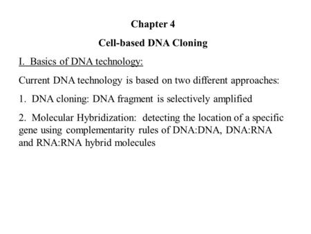 Chapter 4 Cell-based DNA Cloning I. Basics of DNA technology: Current DNA technology is based on two different approaches: 1. DNA cloning: DNA fragment.