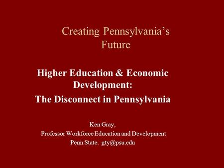 Creating Pennsylvania's Future Higher Education & Economic Development: The Disconnect in Pennsylvania Ken Gray, Professor Workforce Education and Development.