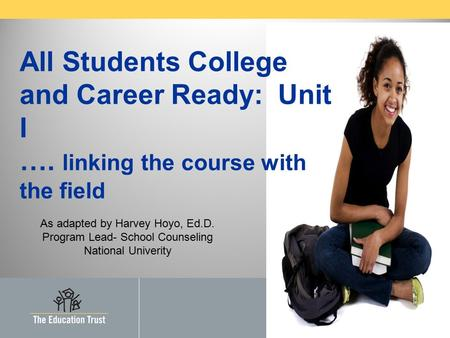 2008 by The Education Trust, Inc. All Students College and Career Ready: Unit I …. linking the course with the field As adapted by Harvey Hoyo, Ed.D. Program.