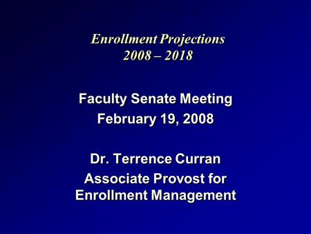 Enrollment Projections 2008 – 2018 Faculty Senate Meeting February 19, 2008 Dr. Terrence Curran Associate Provost for Enrollment Management Faculty Senate.