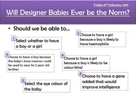 Will Designer Babies Ever be the Norm? Should we be able to... Select whether to have a boy or a girl Choose to have a boy because the baby's bone marrow.