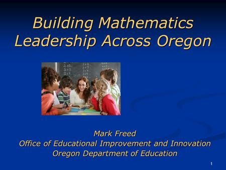 1 Building Mathematics Leadership Across Oregon Mark Freed Office of Educational Improvement and Innovation Oregon Department of Education.