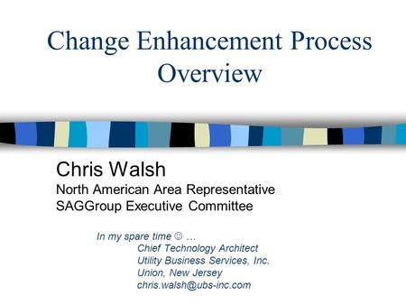 Change Enhancement Process Overview Chris Walsh North American Area Representative SAGGroup Executive Committee In my spare time … Chief Technology Architect.