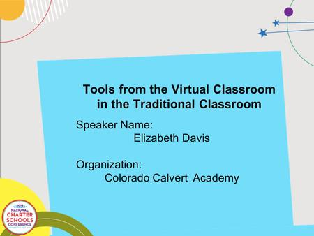 Tools from the Virtual Classroom in the Traditional Classroom Speaker Name: Elizabeth Davis Organization: Colorado Calvert Academy.