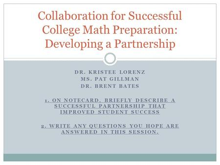 DR. KRISTEE LORENZ MS. PAT GILLMAN DR. BRENT BATES 1. ON NOTECARD, BRIEFLY DESCRIBE A SUCCESSFUL PARTNERSHIP THAT IMPROVED STUDENT SUCCESS 2. WRITE ANY.