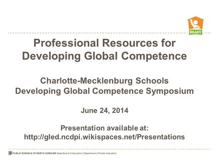 Professional Resources for Developing Global Competence Charlotte-Mecklenburg Schools Developing Global Competence Symposium June 24, 2014 Presentation.