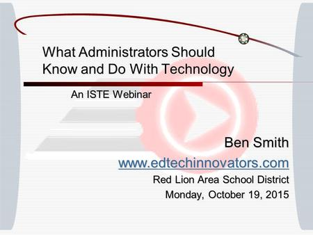 What Administrators Should Know and Do With Technology An ISTE Webinar Ben Smith www.edtechinnovators.com Red Lion Area School District Monday, October.