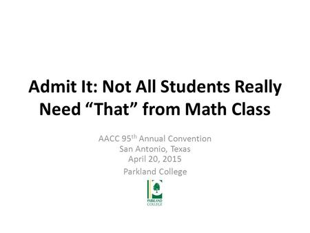 "Admit It: Not All Students Really Need ""That"" from Math Class AACC 95 th Annual Convention San Antonio, Texas April 20, 2015 Parkland College."