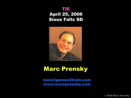 Marc Prensky  TIE April 25, 2006 Sioux Falls SD © 2006 Marc Prensky.