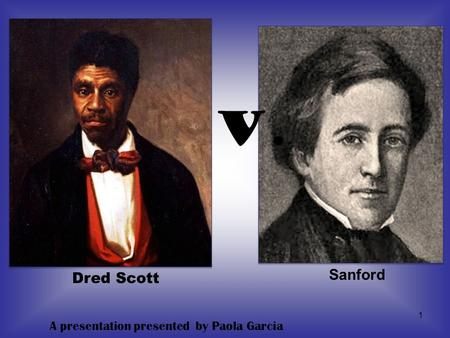 V. Sanford Dred Scott A presentation presented by Paola Garcia.
