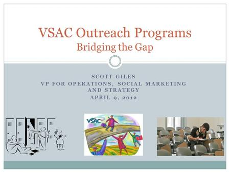 SCOTT GILES VP FOR OPERATIONS, SOCIAL MARKETING AND STRATEGY APRIL 9, 2012 VSAC Outreach Programs Bridging the Gap.