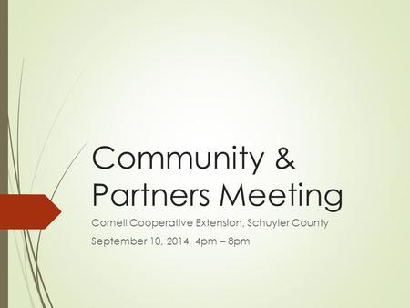 Community & Partners Meeting Cornell Cooperative Extension, Schuyler County September 10, 2014, 4pm – 8pm.
