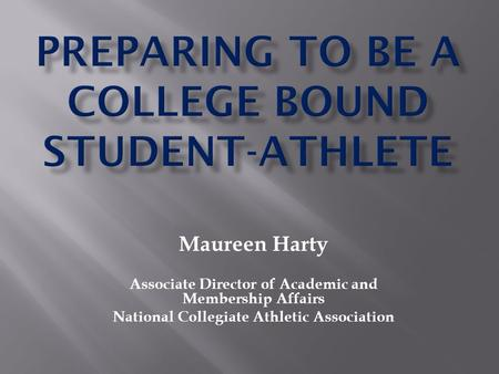 Maureen Harty Associate Director of Academic and Membership Affairs National Collegiate Athletic Association.