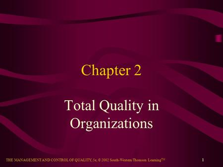 THE MANAGEMENT AND CONTROL OF QUALITY, 5e, © 2002 South-Western/Thomson Learning TM 1 Chapter 2 Total Quality in Organizations.