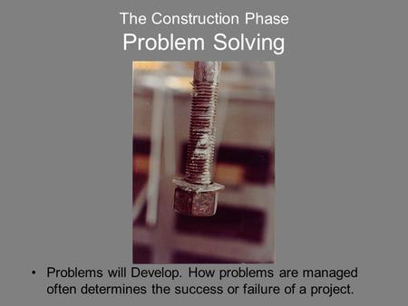 The Construction Phase Problem Solving Problems will Develop. How problems are managed often determines the success or failure of a project.