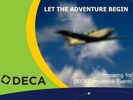 LET THE ADVENTURE BEGIN Preparing for DECA Competitive Events.