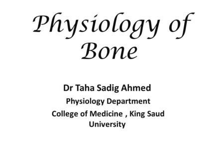 Physiology of Bone Dr Taha Sadig Ahmed Physiology Department College of Medicine, King Saud University.