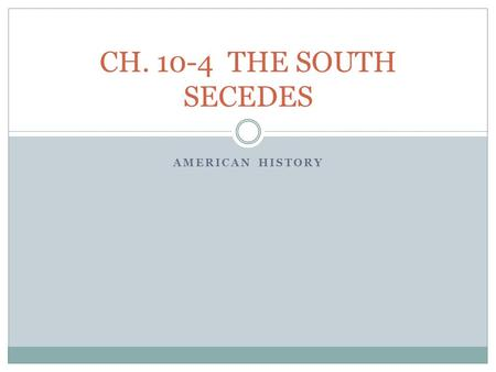 AMERICAN HISTORY CH. 10-4 THE SOUTH SECEDES. SECESSION! November 13, 1860—One week after Lincoln's election— South Carolina legislature called a state.