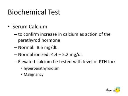 Biochemical Test Serum Calcium – to confirm increase in calcium as action of the parathyrod hormone – Normal: 8.5 mg/dL – Normal ionized: 4.4 – 5.2 mg/dL.