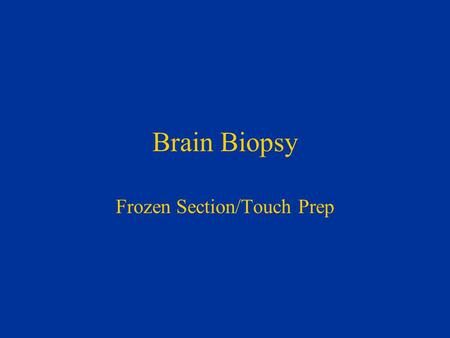 Brain Biopsy Frozen Section/Touch Prep. Brain Biopsy for Suspected Neoplasm Is it Abnormal? Is it Neoplastic? What Type of Neoplasm is it? What is the.
