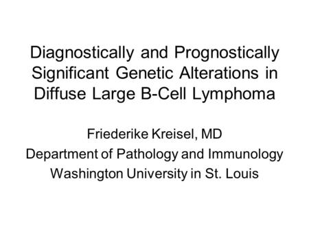 Diagnostically and Prognostically Significant Genetic Alterations in Diffuse Large B-Cell Lymphoma Friederike Kreisel, MD Department of Pathology and Immunology.
