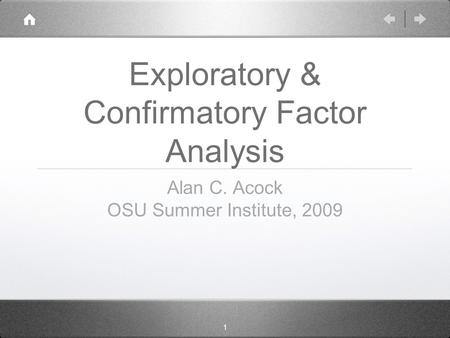 1 Exploratory & Confirmatory Factor Analysis Alan C. Acock OSU Summer Institute, 2009.