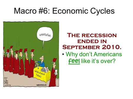 Macro #6: Economic Cycles The recession ended in September 2010. Why don't Americans feel like it's over?