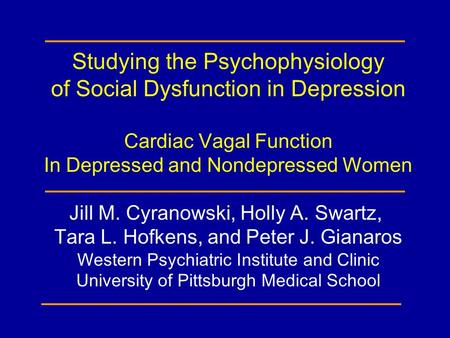 Studying the Psychophysiology of Social Dysfunction in Depression Cardiac Vagal Function In Depressed and Nondepressed Women Jill M. Cyranowski, Holly.