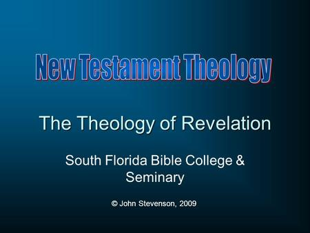 The Theology of Revelation South Florida Bible College & Seminary © John Stevenson, 2009.