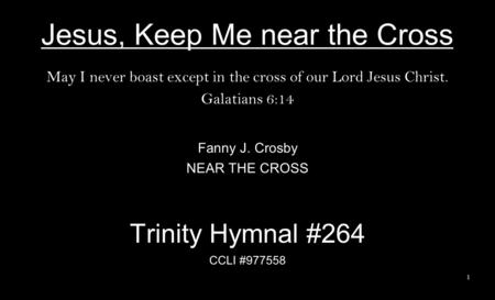 Jesus, Keep Me near the Cross May I never boast except in the cross of our Lord Jesus Christ. Galatians 6:14 Fanny J. Crosby NEAR THE CROSS Trinity Hymnal.