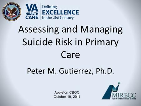 Assessing and Managing Suicide Risk in Primary Care Peter M. Gutierrez, Ph.D. Appleton CBOC October 19, 2011.