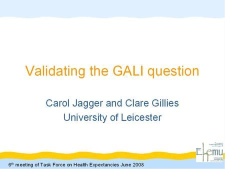 6 th Meeting of the Task Force on Health Expectancies 2 nd June 2008 Carol Jagger and Clare Gillies, University of Leicester Validating the GALI Question.