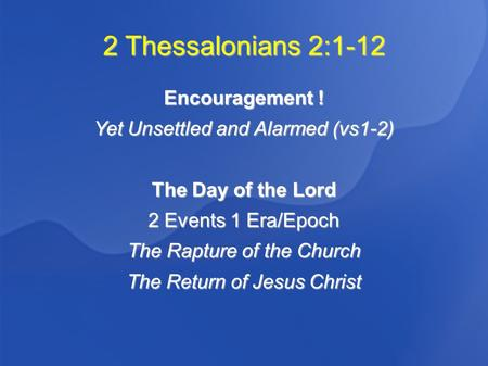 2 Thessalonians 2:1-12 Encouragement ! Yet Unsettled and Alarmed (vs1-2) The Day of the Lord 2 Events 1 Era/Epoch The Rapture of the Church The Return.