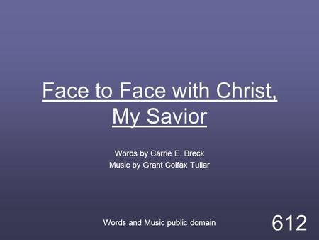 Face to Face with Christ, My Savior Words by Carrie E. Breck Music by Grant Colfax Tullar Words and Music public domain 612.