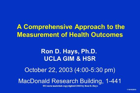 1 10/19/2015  Course materials copyrighted 2003 by Ron D. Hays A Comprehensive Approach to the Measurement of Health Outcomes Ron D. Hays, Ph.D. UCLA.