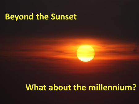 Beyond the Sunset What about the millennium?. Agenda Millennialism defined Common end-time beliefs What we believe Opinion or doctrine?