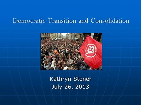 Democratic Transition <strong>and</strong> Consolidation Kathryn Stoner July 26, 2013.