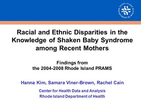 Racial and Ethnic Disparities in the Knowledge of Shaken Baby Syndrome among Recent Mothers Findings from the 2004-2008 Rhode Island PRAMS Hanna Kim, Samara.