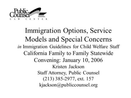Immigration Options, Service Models and Special Concerns in Immigration Guidelines for Child Welfare Staff California Family to Family Statewide Convening: