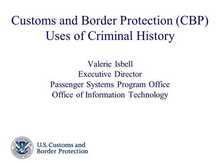 Customs and Border Protection (CBP) Uses of Criminal History Valerie Isbell Executive Director Passenger Systems Program Office Office of Information Technology.